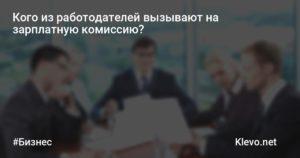 Кого из работодателей вызывают на зарплатную комиссию?