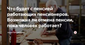 Отмена пенсии работающим пенсионерам – правда или вымысел?